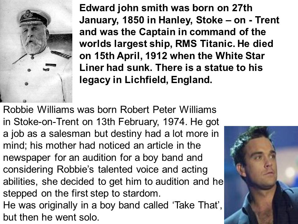 Edward john smith was born on 27th January, 1850 in Hanley, Stoke – on - Trent and was the Captain in command of the worlds largest ship, RMS Titanic.