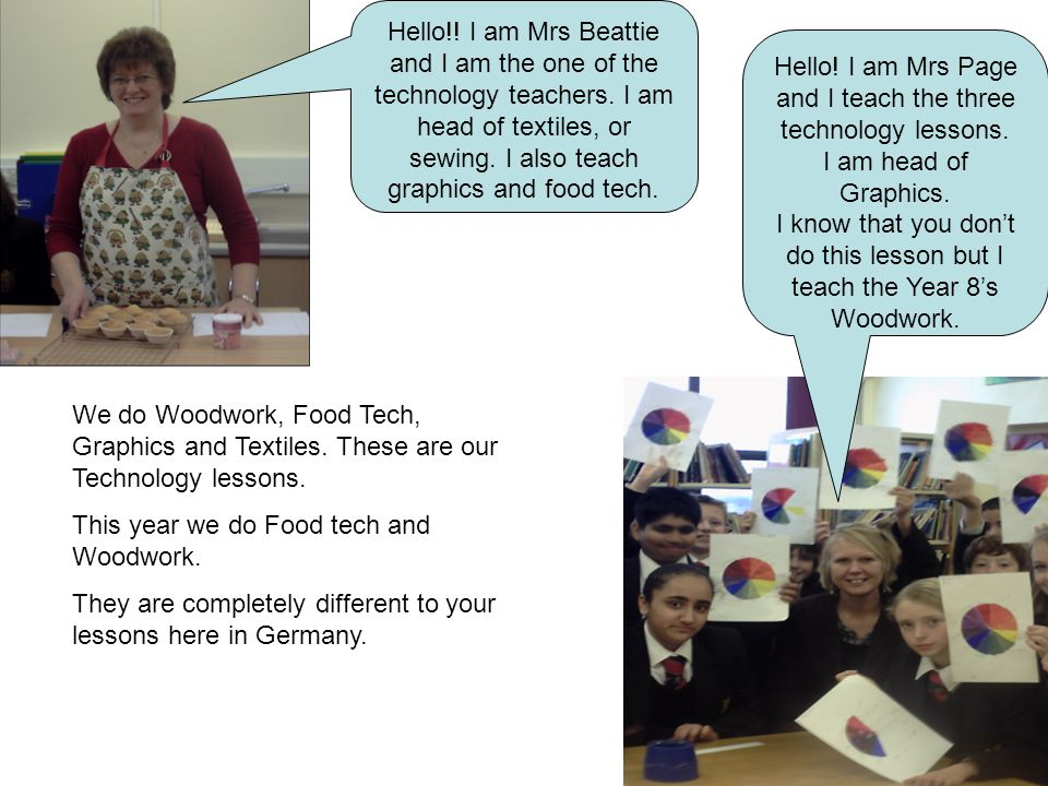 Hello!. I am Mrs Beattie and I am the one of the technology teachers.