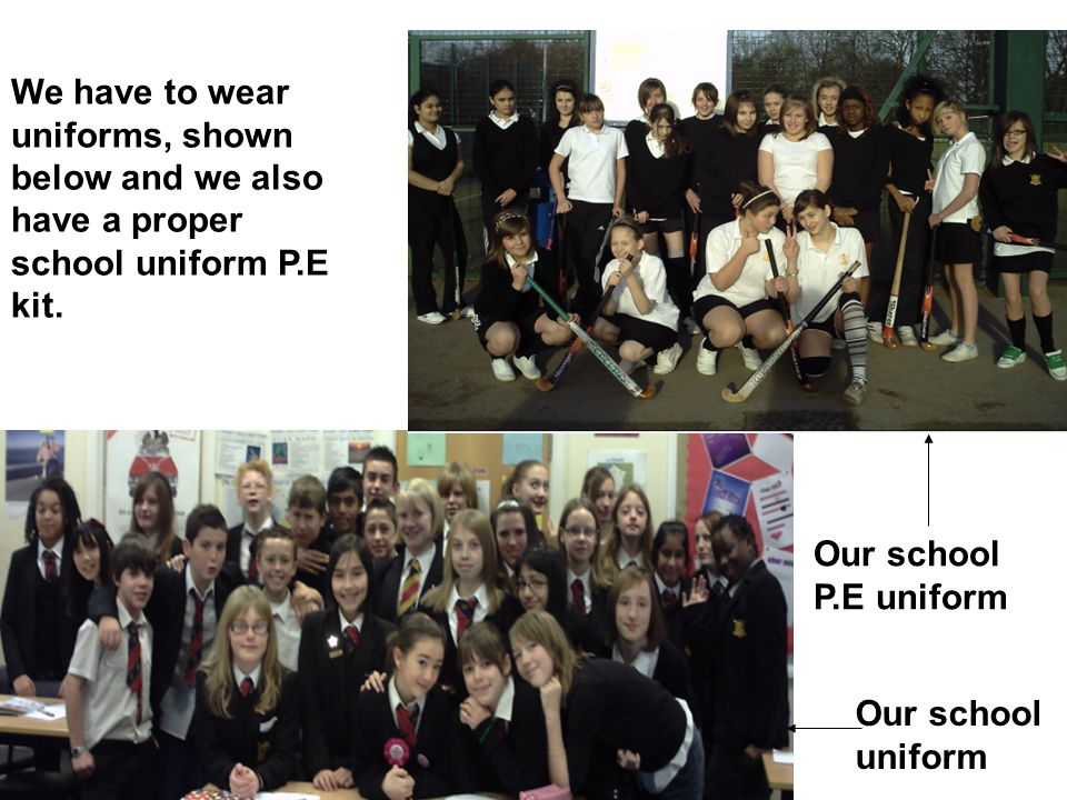 We have to wear uniforms, shown below and we also have a proper school uniform P.E kit.
