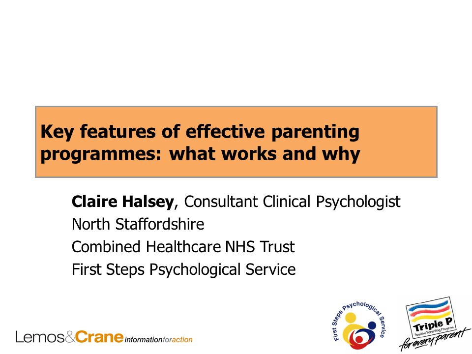 Key features of effective parenting programmes: what works and why Claire Halsey, Consultant Clinical Psychologist North Staffordshire Combined Health