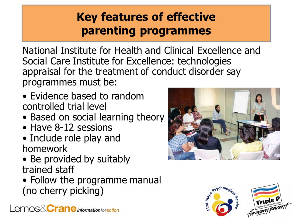 Key features of effective parenting programmes National Institute for Health and Clinical Excellence and Social Care Institute for Excellence: technologies appraisal for the treatment of conduct disorder say programmes must be: Evidence based to random controlled trial level Based on social learning theory Have 8-12 sessions Include role play and homework Be provided by suitably trained staff Follow the programme manual (no cherry picking)