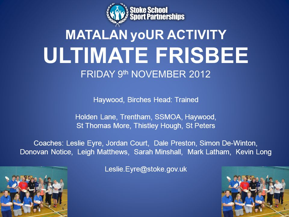 MATALAN yoUR ACTIVITY ULTIMATE FRISBEE FRIDAY 9 th NOVEMBER 2012 Haywood, Birches Head: Trained Holden Lane, Trentham, SSMOA, Haywood, St Thomas More,