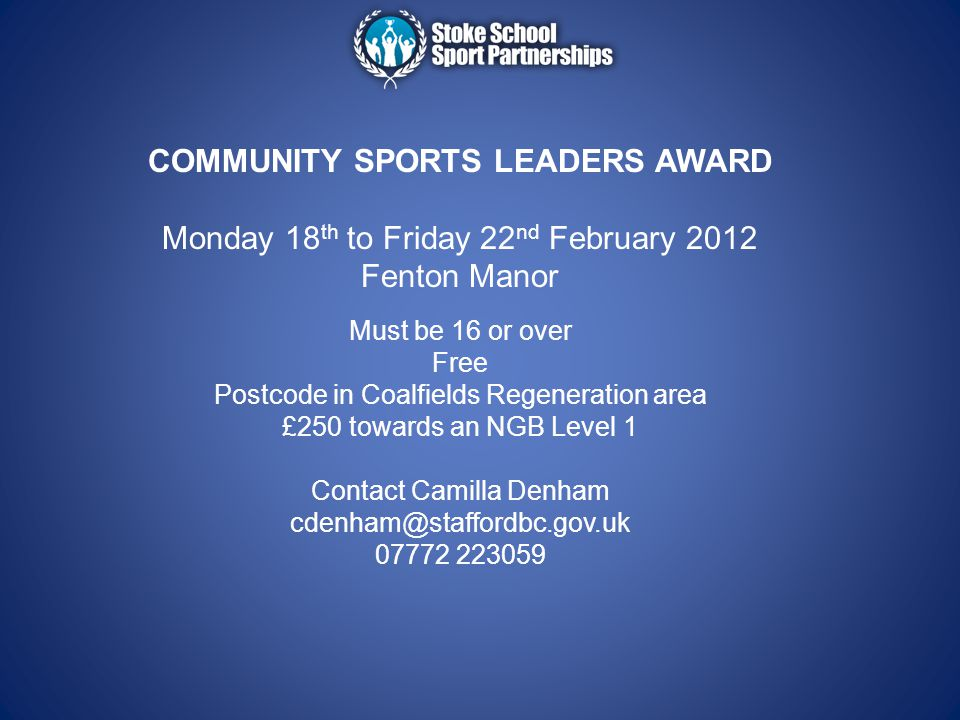 COMMUNITY SPORTS LEADERS AWARD Monday 18 th to Friday 22 nd February 2012 Fenton Manor Must be 16 or over Free Postcode in Coalfields Regeneration are