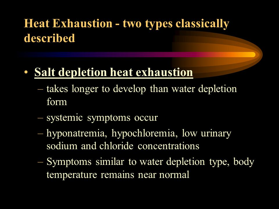 Salt depletion heat exhaustion –takes longer to develop than water depletion form –systemic symptoms occur –hyponatremia, hypochloremia, low urinary sodium and chloride concentrations –Symptoms similar to water depletion type, body temperature remains near normal Heat Exhaustion - two types classically described
