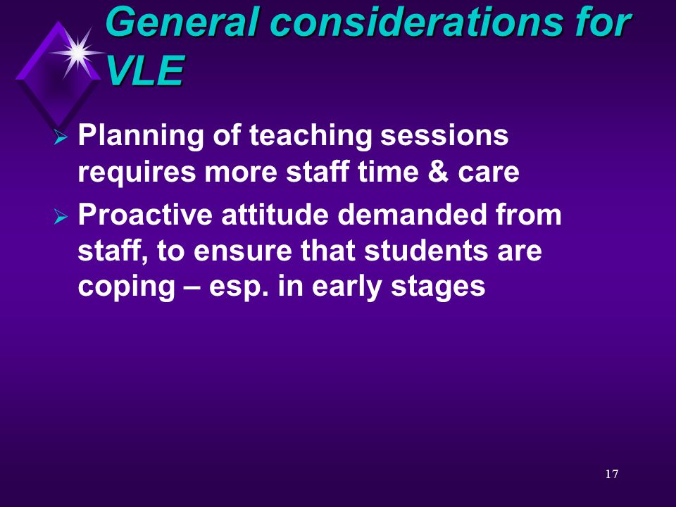 17  Planning of teaching sessions requires more staff time & care  Proactive attitude demanded from staff, to ensure that students are coping – esp.