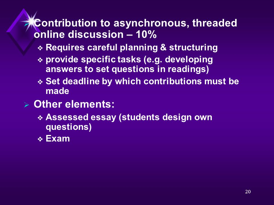 20  Contribution to asynchronous, threaded online discussion – 10%  Requires careful planning & structuring  provide specific tasks (e.g. developin
