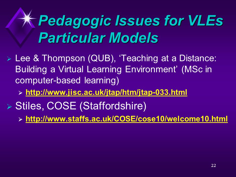 22 Pedagogic Issues for VLEs Particular Models  Lee & Thompson (QUB), 'Teaching at a Distance: Building a Virtual Learning Environment' (MSc in computer-based learning)  http://www.jisc.ac.uk/jtap/htm/jtap-033.html http://www.jisc.ac.uk/jtap/htm/jtap-033.html  Stiles, COSE (Staffordshire)  http://www.staffs.ac.uk/COSE/cose10/welcome10.html http://www.staffs.ac.uk/COSE/cose10/welcome10.html