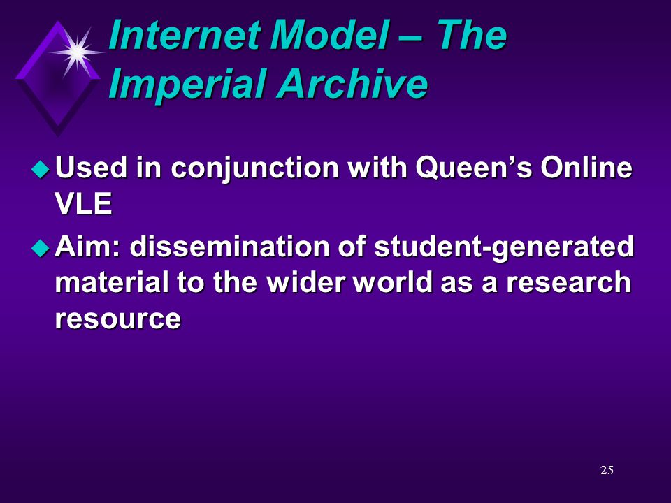 25 Internet Model – The Imperial Archive u Used in conjunction with Queen's Online VLE u Aim: dissemination of student-generated material to the wider world as a research resource