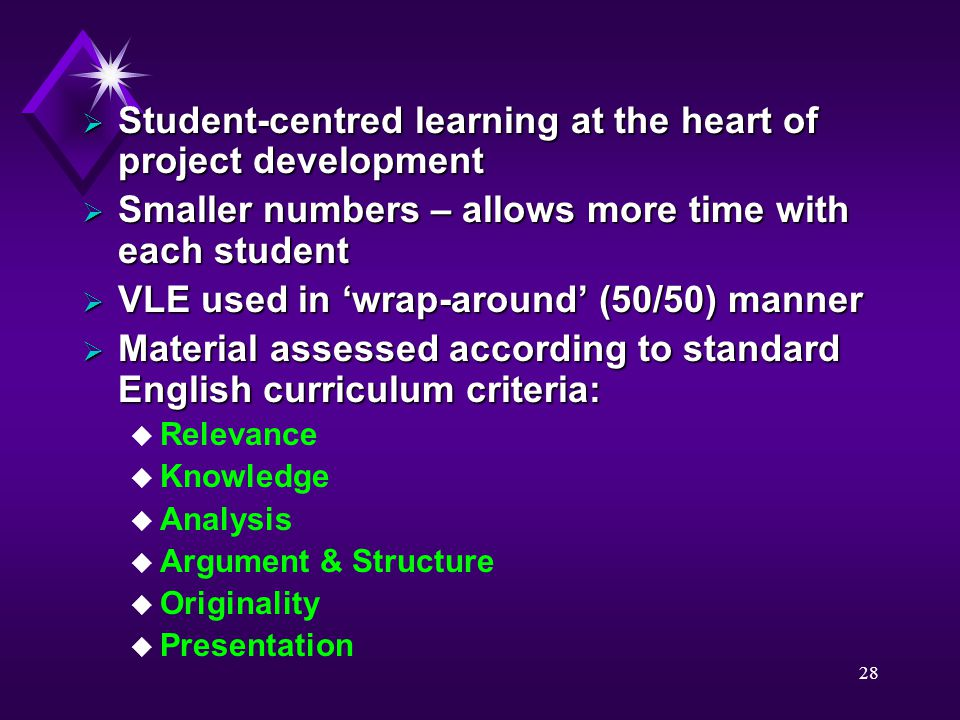 28  Student-centred learning at the heart of project development  Smaller numbers – allows more time with each student  VLE used in 'wrap-around' (50/50) manner  Material assessed according to standard English curriculum criteria: u Relevance u Knowledge u Analysis u Argument & Structure u Originality u Presentation