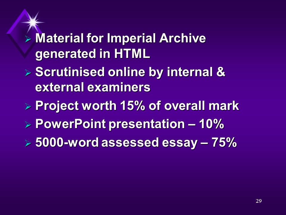 29  Material for Imperial Archive generated in HTML  Scrutinised online by internal & external examiners  Project worth 15% of overall mark  PowerPoint presentation – 10%  5000-word assessed essay – 75%