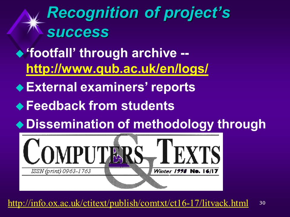 30 Recognition of project's success u 'footfall' through archive -- http://www.qub.ac.uk/en/logs/ http://www.qub.ac.uk/en/logs/ u External examiners' reports u Feedback from students u Dissemination of methodology through http://info.ox.ac.uk/ctitext/publish/comtxt/ct16-17/litvack.html