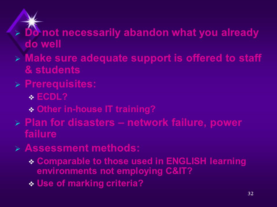 32  Do not necessarily abandon what you already do well  Make sure adequate support is offered to staff & students  Prerequisites:  ECDL?  Other