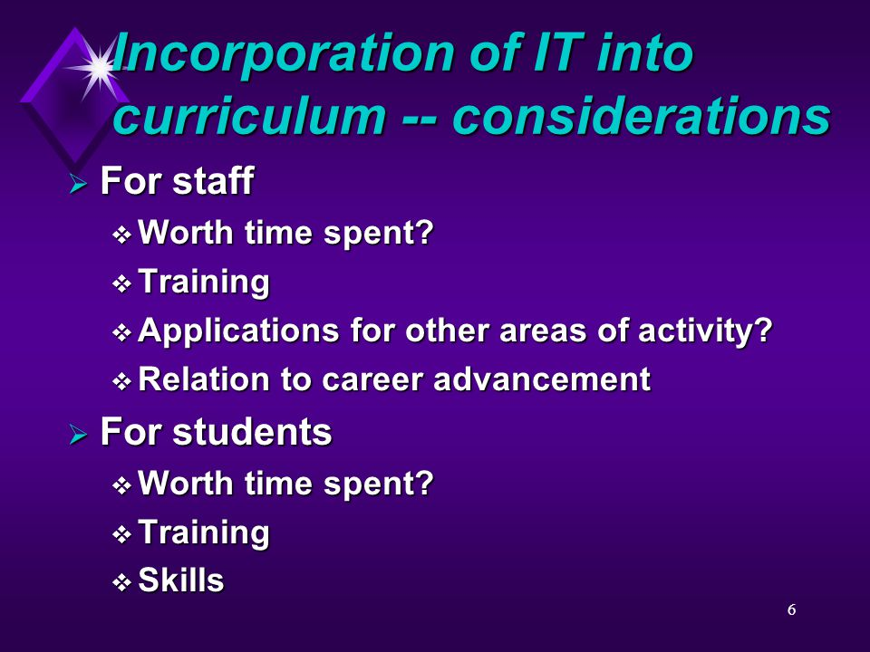 6 Incorporation of IT into curriculum -- considerations  For staff  Worth time spent.