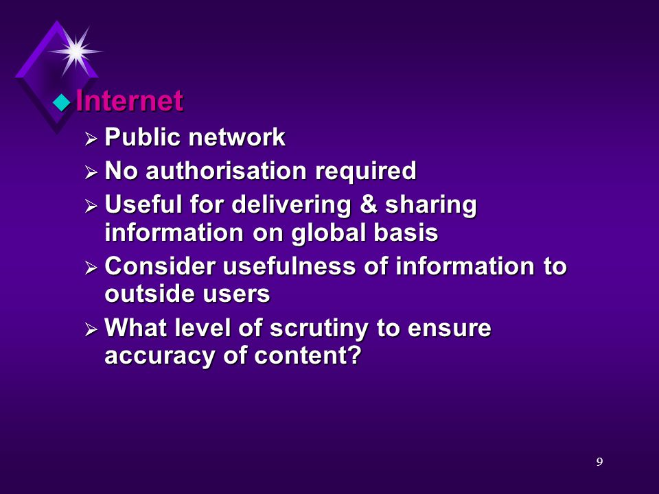 9 u Internet  Public network  No authorisation required  Useful for delivering & sharing information on global basis  Consider usefulness of information to outside users  What level of scrutiny to ensure accuracy of content
