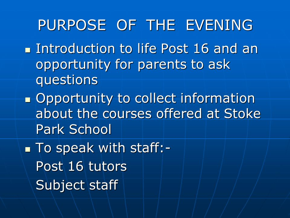 PURPOSE OF THE EVENING Introduction to life Post 16 and an opportunity for parents to ask questions Introduction to life Post 16 and an opportunity for parents to ask questions Opportunity to collect information about the courses offered at Stoke Park School Opportunity to collect information about the courses offered at Stoke Park School To speak with staff:- To speak with staff:- Post 16 tutors Subject staff