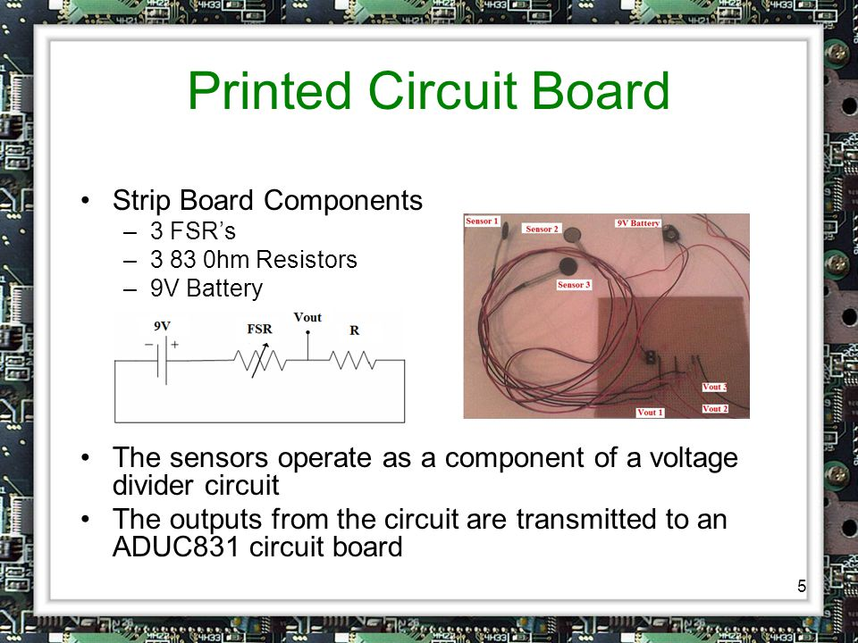 5 Printed Circuit Board Strip Board Components –3 FSR's –3 83 0hm Resistors –9V Battery The sensors operate as a component of a voltage divider circuit The outputs from the circuit are transmitted to an ADUC831 circuit board
