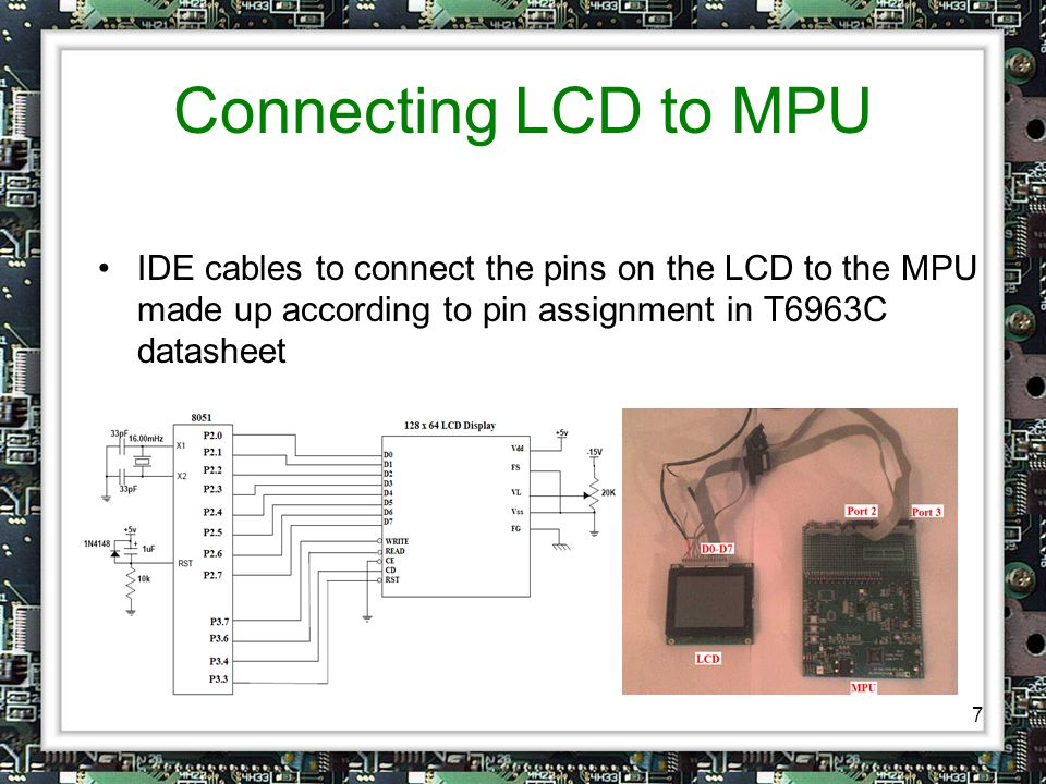 7 Connecting LCD to MPU IDE cables to connect the pins on the LCD to the MPU made up according to pin assignment in T6963C datasheet