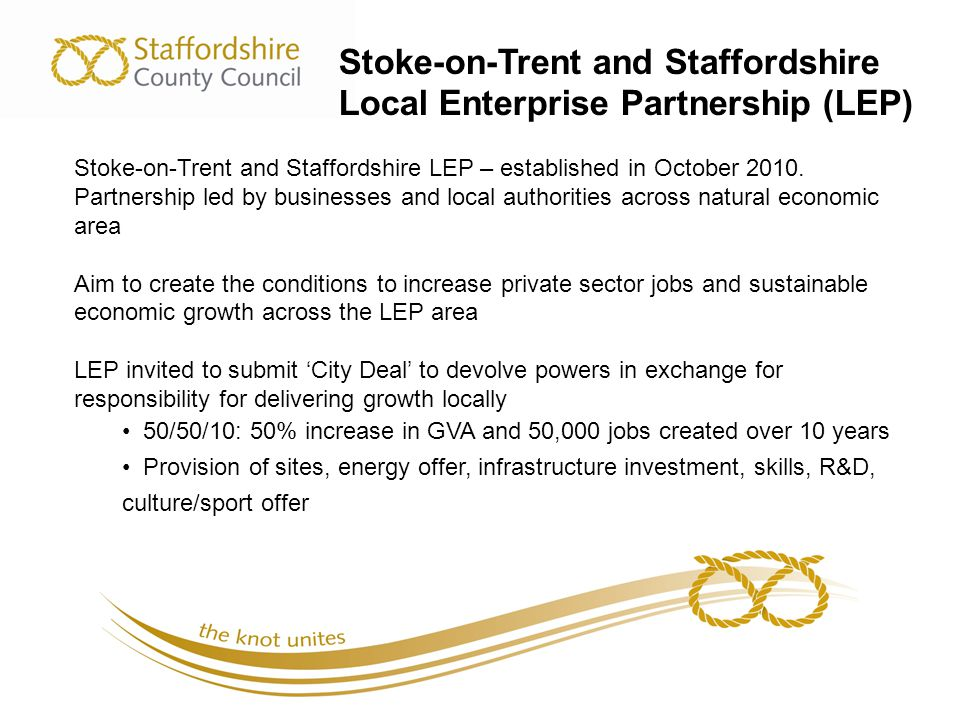 Stoke-on-Trent and Staffordshire Local Enterprise Partnership (LEP) Stoke-on-Trent and Staffordshire LEP – established in October 2010.
