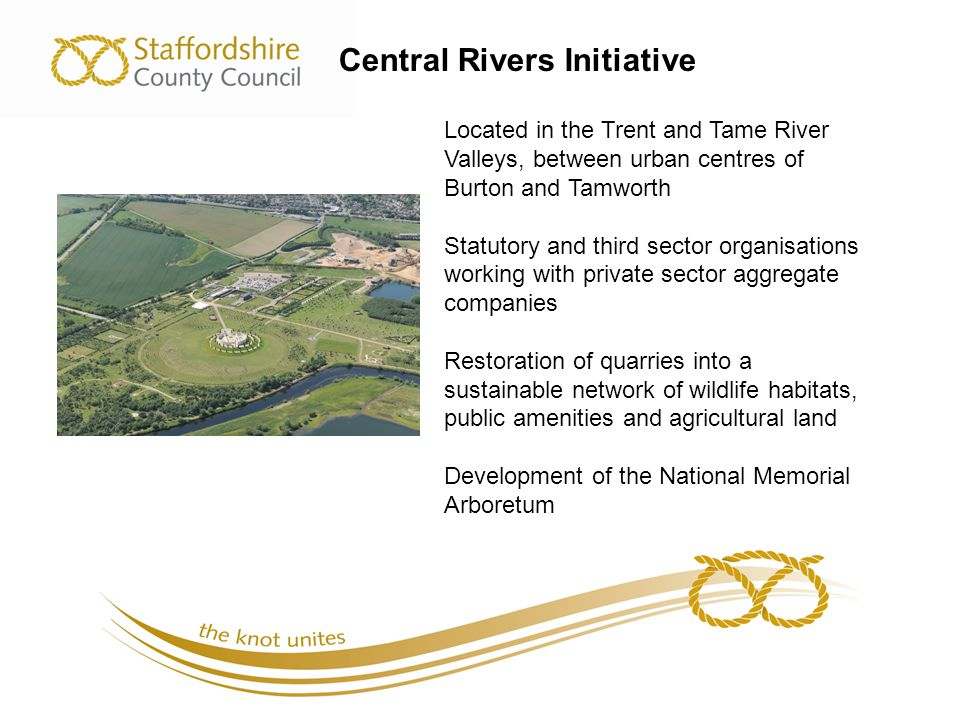 Central Rivers Initiative Located in the Trent and Tame River Valleys, between urban centres of Burton and Tamworth Statutory and third sector organisations working with private sector aggregate companies Restoration of quarries into a sustainable network of wildlife habitats, public amenities and agricultural land Development of the National Memorial Arboretum