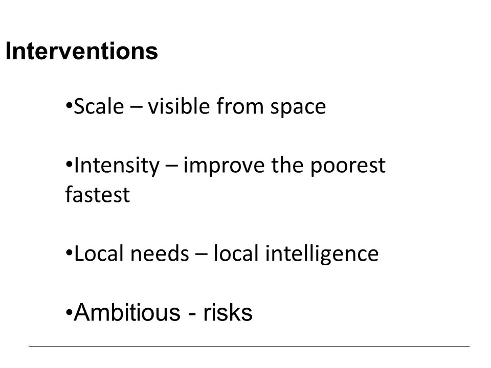 Interventions Scale – visible from space Intensity – improve the poorest fastest Local needs – local intelligence Ambitious - risks