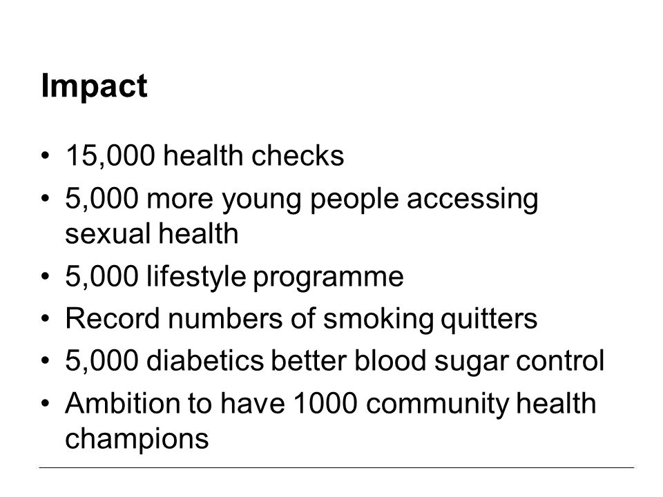 Impact 15,000 health checks 5,000 more young people accessing sexual health 5,000 lifestyle programme Record numbers of smoking quitters 5,000 diabetics better blood sugar control Ambition to have 1000 community health champions
