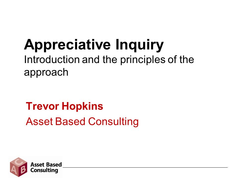 Appreciative Inquiry Introduction and the principles of the approach Trevor Hopkins Asset Based Consulting