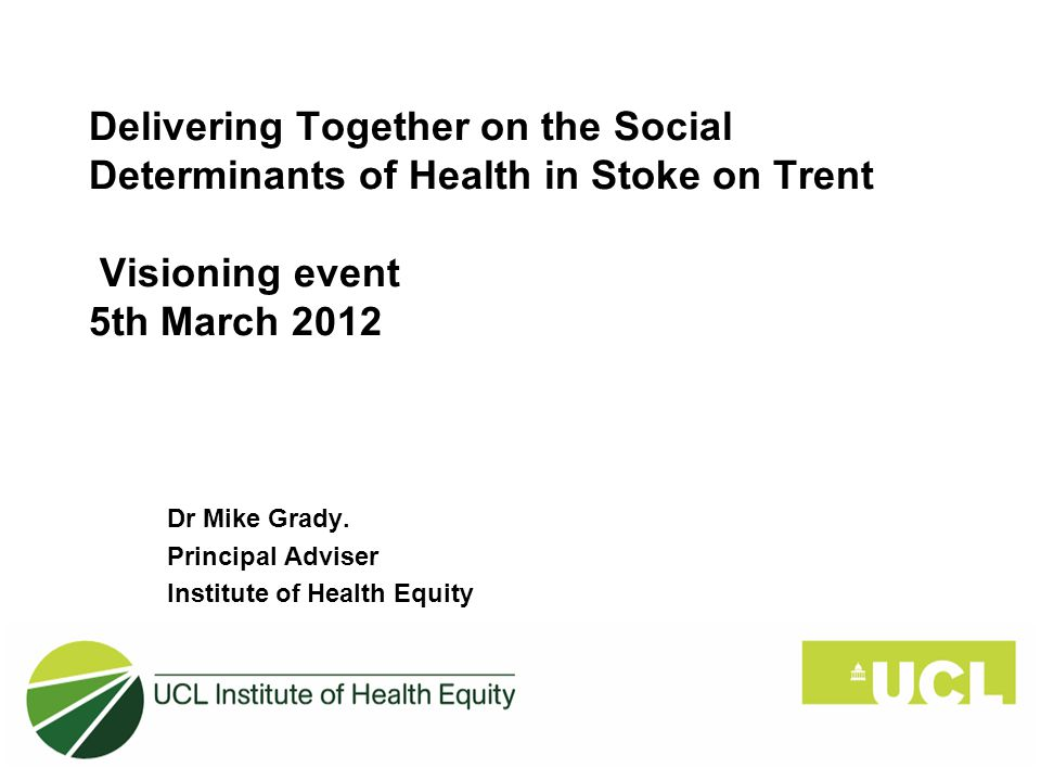 Delivering Together on the Social Determinants of Health in Stoke on Trent Visioning event 5th March 2012 Dr Mike Grady.