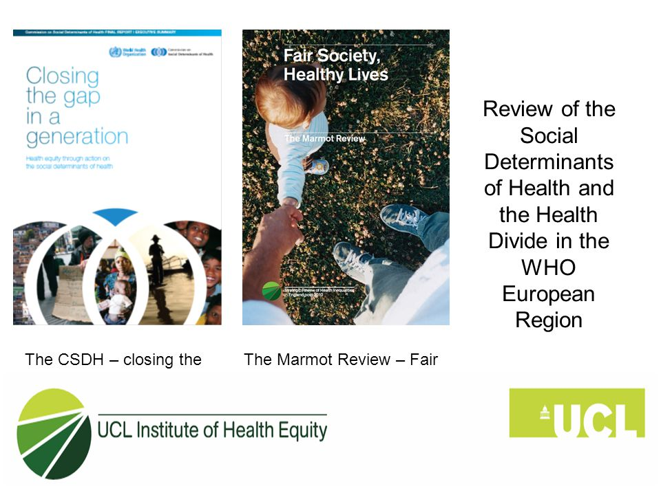 The CSDH – closing the gap in a generation The Marmot Review – Fair Society Healthy Lives Review of the Social Determinants of Health and the Health Divide in the WHO European Region