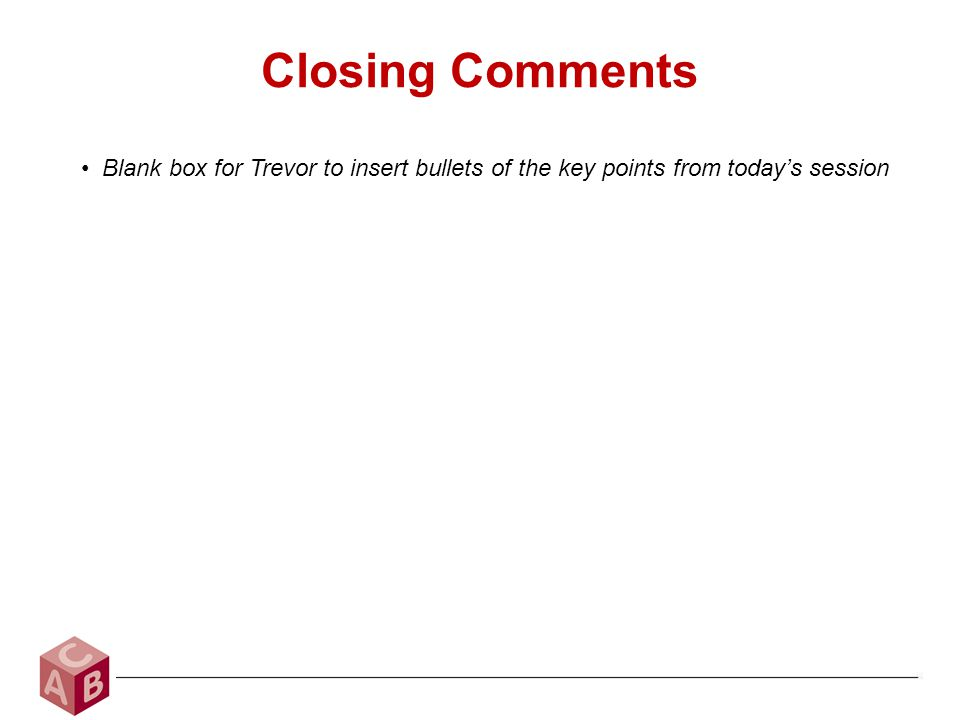 Closing Comments Blank box for Trevor to insert bullets of the key points from today's session