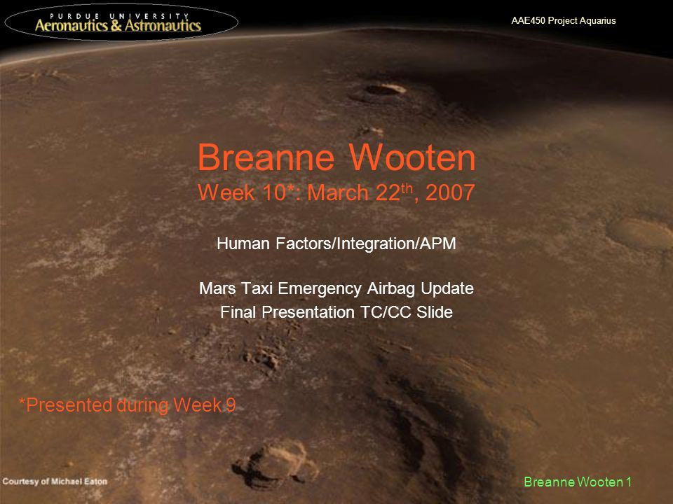 AAE450 Project Aquarius Breanne Wooten 1 Breanne Wooten Week 10*: March 22 th, 2007 Human Factors/Integration/APM Mars Taxi Emergency Airbag Update Final Presentation TC/CC Slide *Presented during Week 9