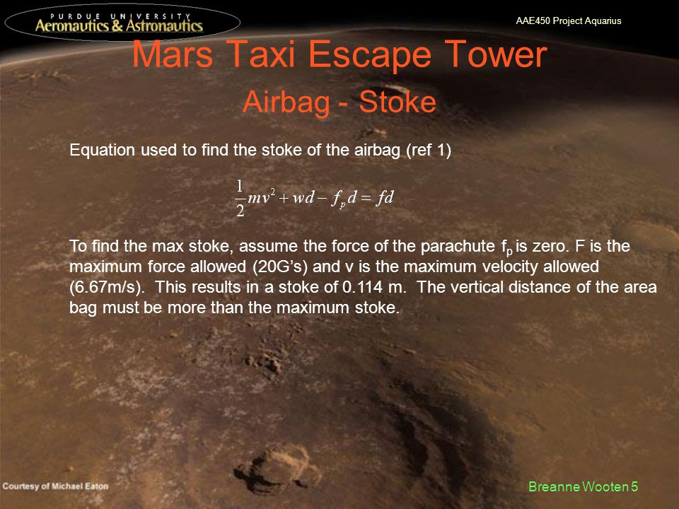 AAE450 Project Aquarius Breanne Wooten 5 Mars Taxi Escape Tower Airbag - Stoke Equation used to find the stoke of the airbag (ref 1) To find the max stoke, assume the force of the parachute f p is zero.