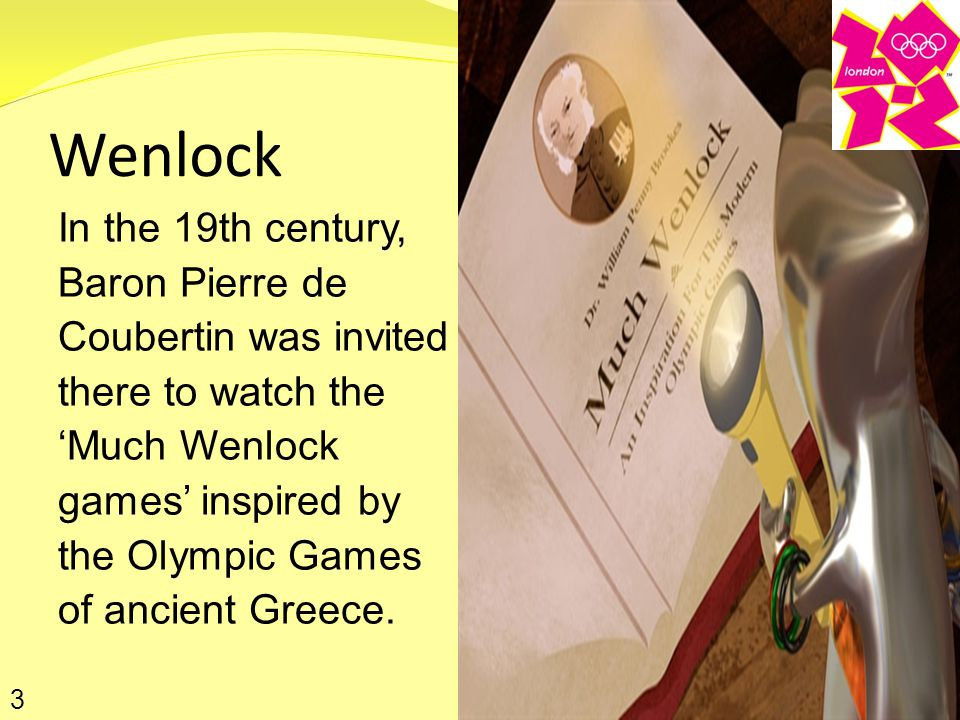 Wenlock In the 19th century, Baron Pierre de Coubertin was invited there to watch the 'Much Wenlock games' inspired by the Olympic Games of ancient Greece.
