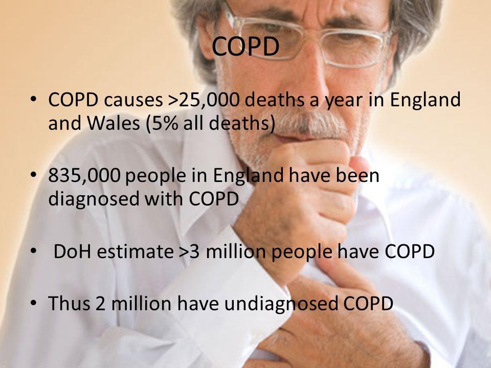 COPD COPD causes >25,000 deaths a year in England and Wales (5% all deaths) 835,000 people in England have been diagnosed with COPD DoH estimate >3 mi