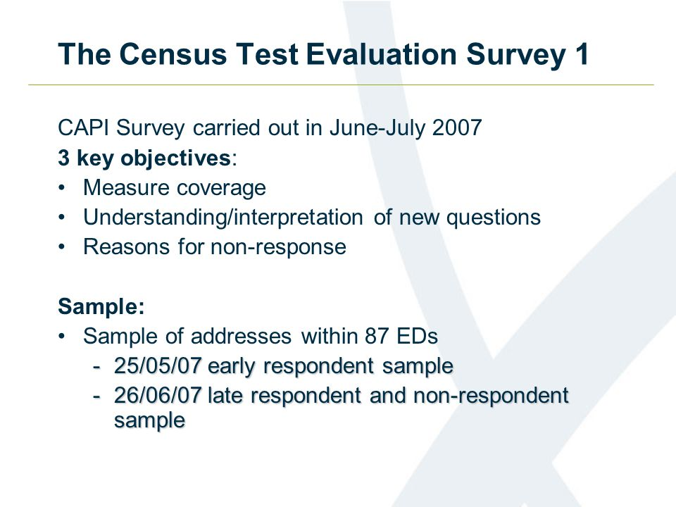 The Census Test Evaluation Survey 1 CAPI Survey carried out in June-July 2007 3 key objectives: Measure coverage Understanding/interpretation of new questions Reasons for non-response Sample: Sample of addresses within 87 EDs -25/05/07 early respondent sample -26/06/07 late respondent and non-respondent sample