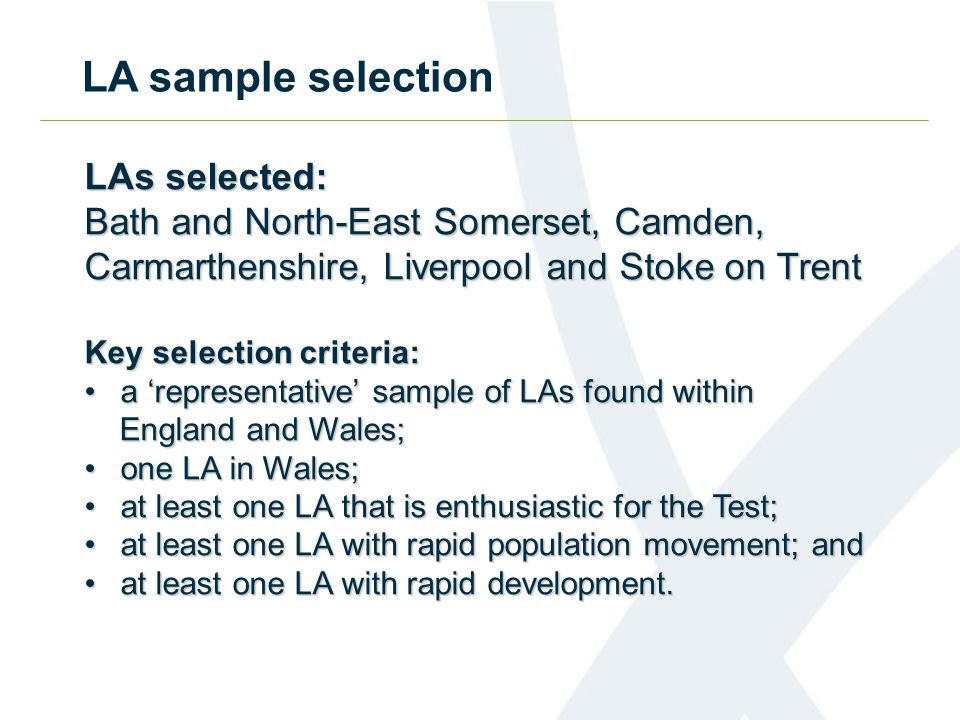 LAs selected: Bath and North-East Somerset, Camden, Carmarthenshire, Liverpool and Stoke on Trent Key selection criteria: a 'representative' sample of LAs found withina 'representative' sample of LAs found within England and Wales; England and Wales; one LA in Wales;one LA in Wales; at least one LA that is enthusiastic for the Test;at least one LA that is enthusiastic for the Test; at least one LA with rapid population movement; andat least one LA with rapid population movement; and at least one LA with rapid development.at least one LA with rapid development.