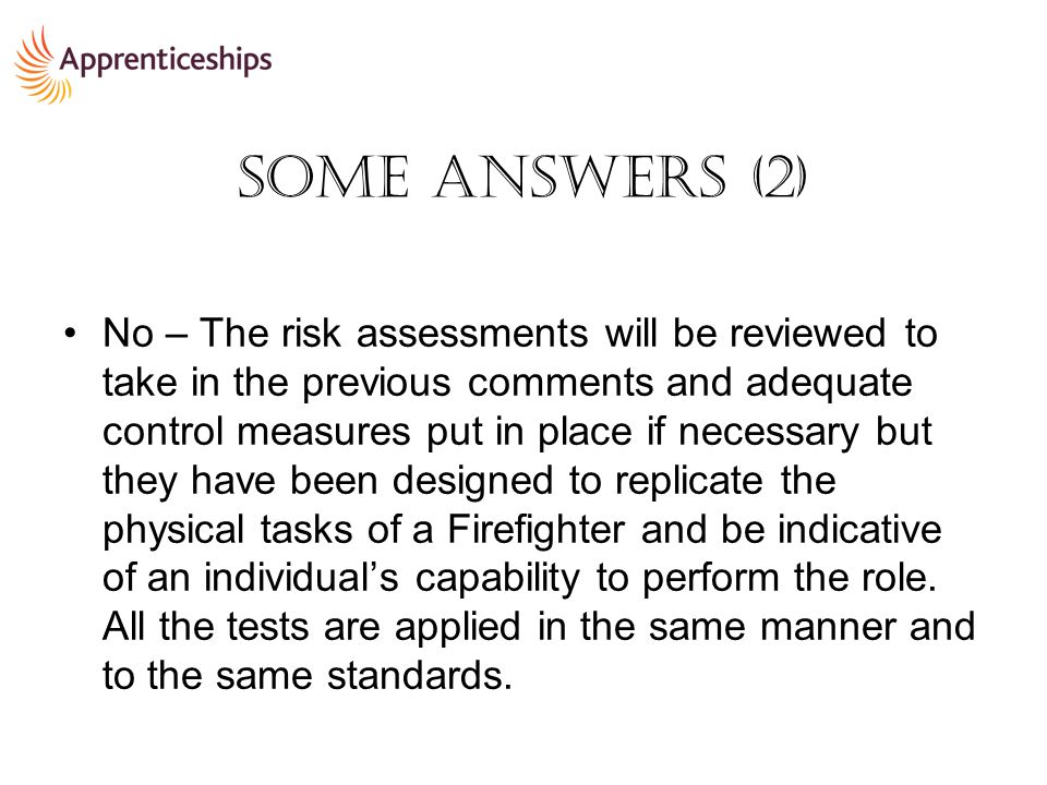 Some Answers (2) No – The risk assessments will be reviewed to take in the previous comments and adequate control measures put in place if necessary but they have been designed to replicate the physical tasks of a Firefighter and be indicative of an individual's capability to perform the role.