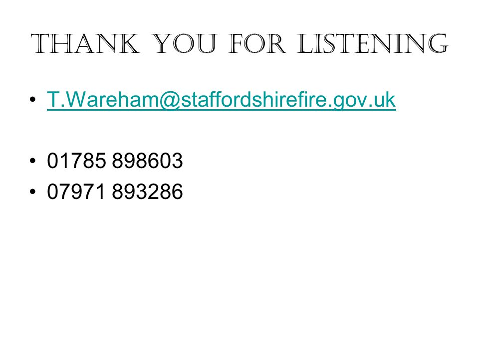 Thank you for listening T.Wareham@staffordshirefire.gov.uk 01785 898603 07971 893286