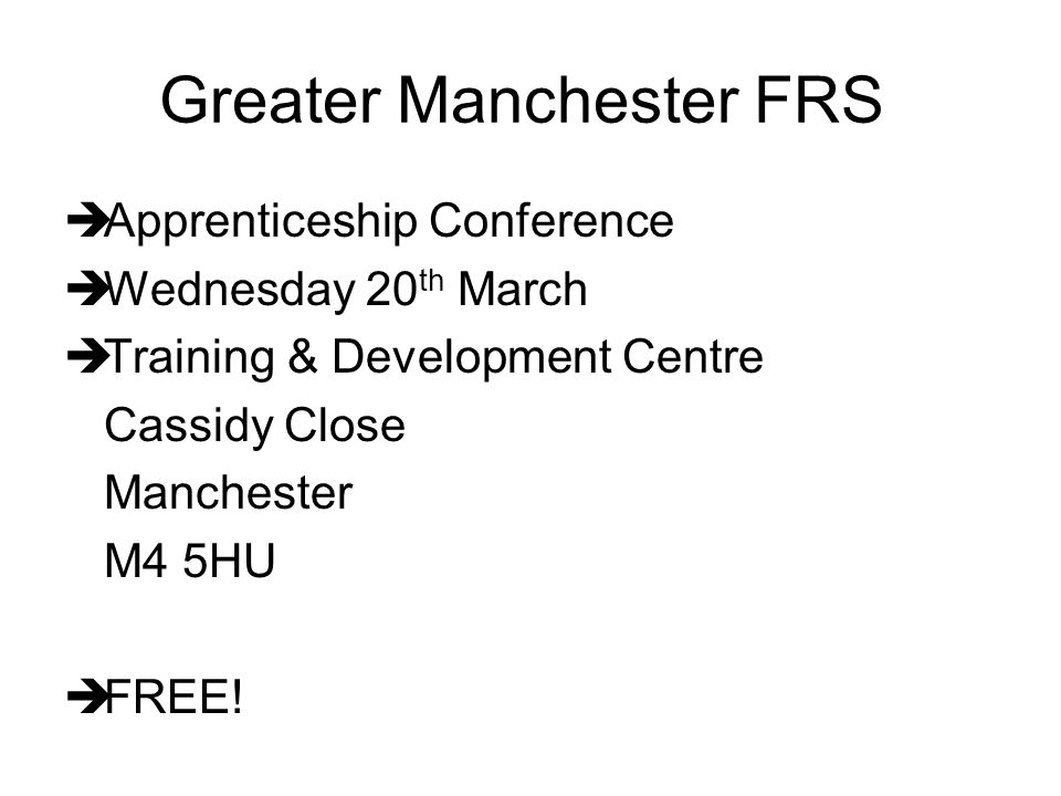 Greater Manchester FRS  Apprenticeship Conference  Wednesday 20 th March  Training & Development Centre Cassidy Close Manchester M4 5HU  FREE!