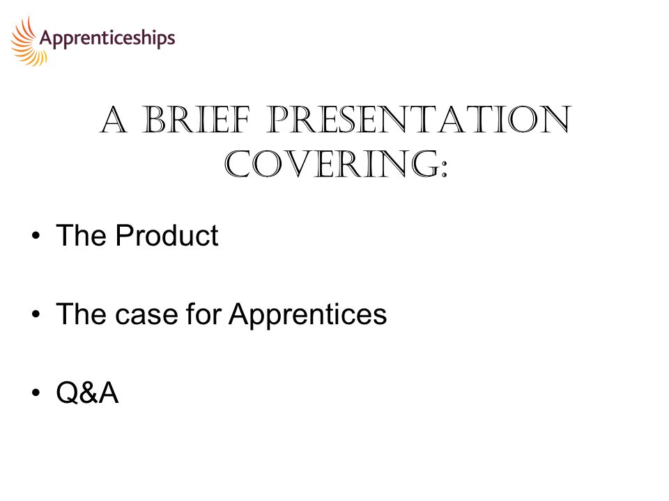 A brief presentation covering: The Product The case for Apprentices Q&A