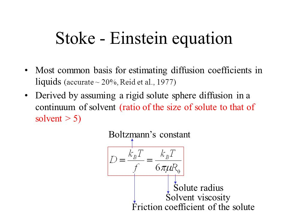 Most common basis for estimating diffusion coefficients in liquids (accurate ~ 20%, Reid et al., 1977) Derived by assuming a rigid solute sphere diffusion in a continuum of solvent (ratio of the size of solute to that of solvent > 5) Friction coefficient of the solute Boltzmann's constant Solvent viscosity Solute radius