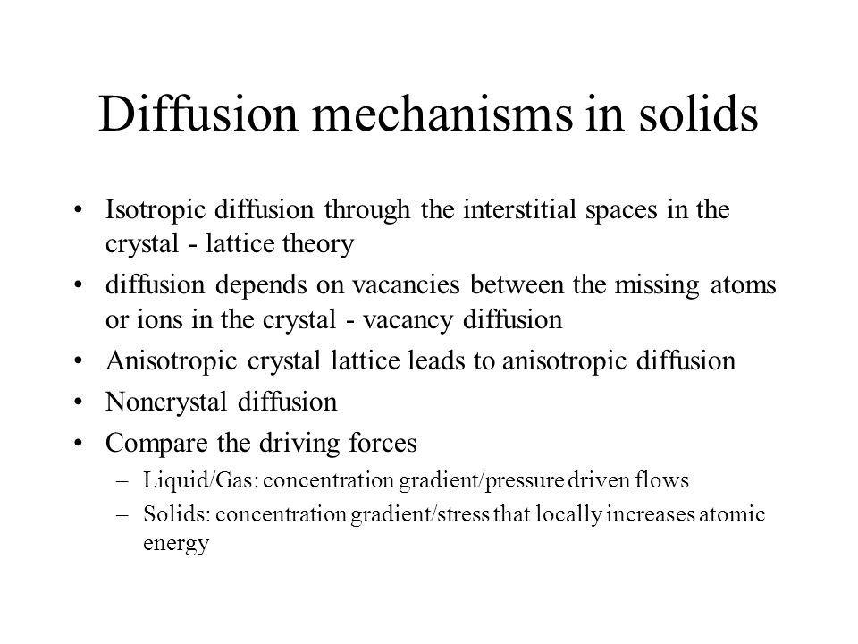 Diffusion mechanisms in solids Isotropic diffusion through the interstitial spaces in the crystal - lattice theory diffusion depends on vacancies between the missing atoms or ions in the crystal - vacancy diffusion Anisotropic crystal lattice leads to anisotropic diffusion Noncrystal diffusion Compare the driving forces –Liquid/Gas: concentration gradient/pressure driven flows –Solids: concentration gradient/stress that locally increases atomic energy