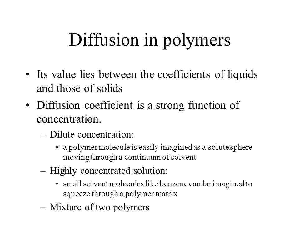 Its value lies between the coefficients of liquids and those of solids Diffusion coefficient is a strong function of concentration. –Dilute concentrat
