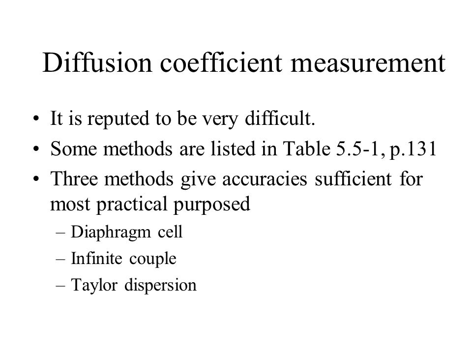 Diffusion coefficient measurement It is reputed to be very difficult. Some methods are listed in Table 5.5-1, p.131 Three methods give accuracies suff