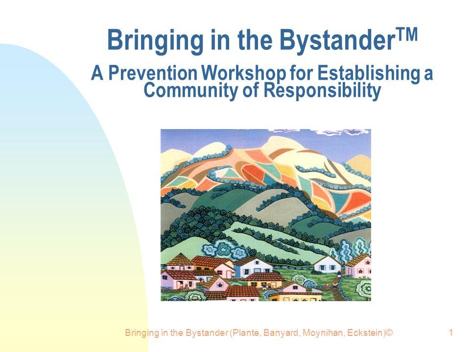 Bringing in the Bystander (Plante, Banyard, Moynihan, Eckstein)©1 Bringing in the Bystander TM A Prevention Workshop for Establishing a Community of Responsibility