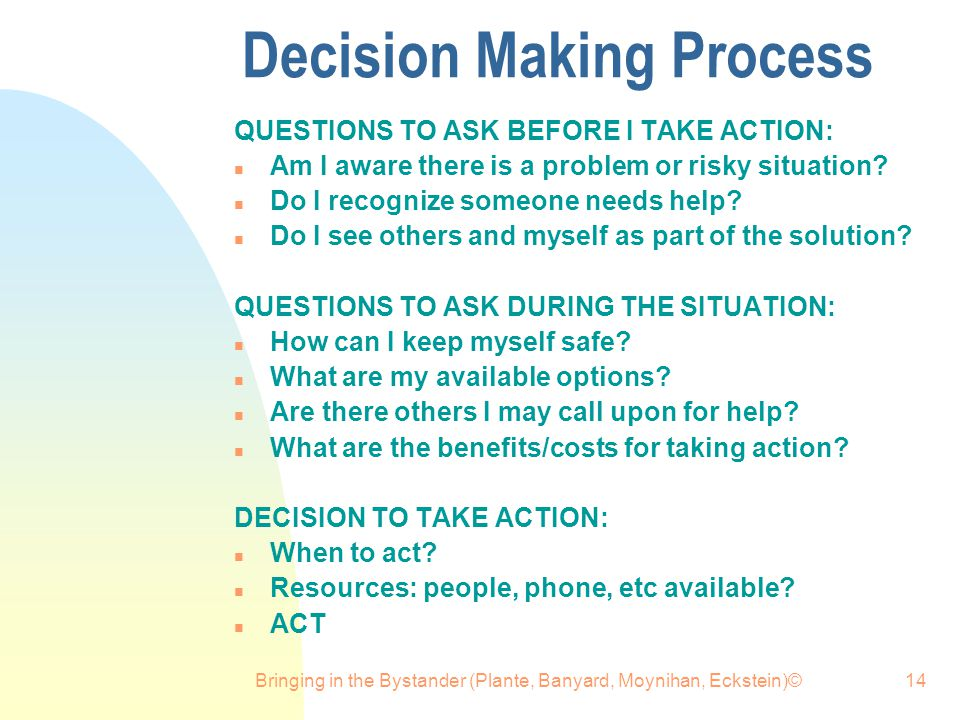 Bringing in the Bystander (Plante, Banyard, Moynihan, Eckstein)©14 Decision Making Process QUESTIONS TO ASK BEFORE I TAKE ACTION: n Am I aware there is a problem or risky situation.