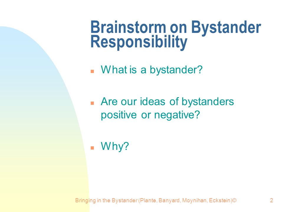 Bringing in the Bystander (Plante, Banyard, Moynihan, Eckstein)©2 Brainstorm on Bystander Responsibility n What is a bystander? n Are our ideas of bys