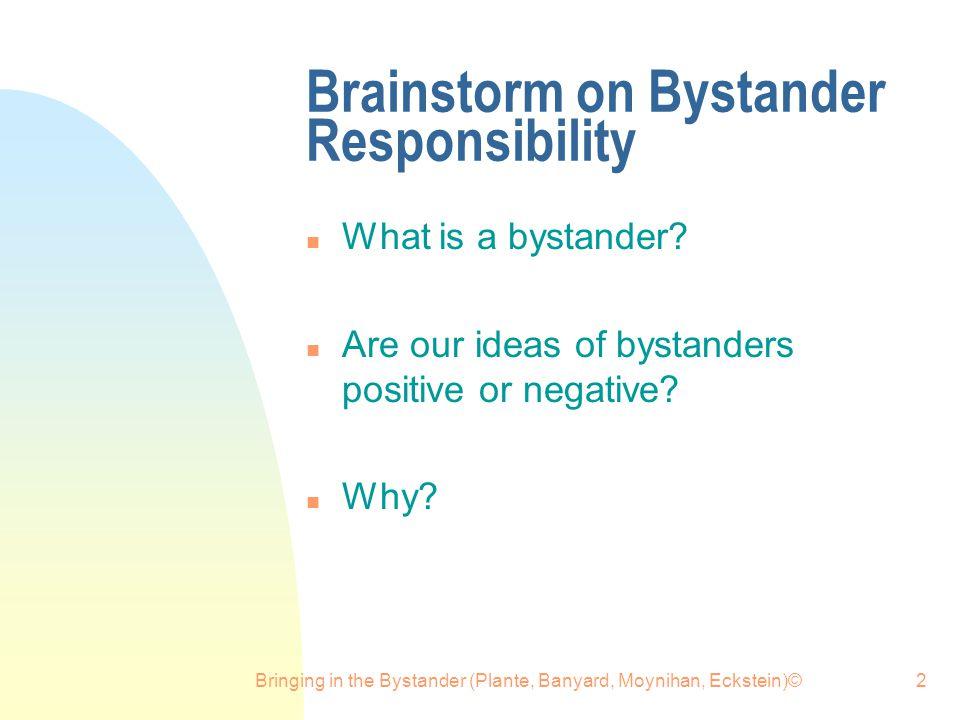 Bringing in the Bystander (Plante, Banyard, Moynihan, Eckstein)©2 Brainstorm on Bystander Responsibility n What is a bystander.