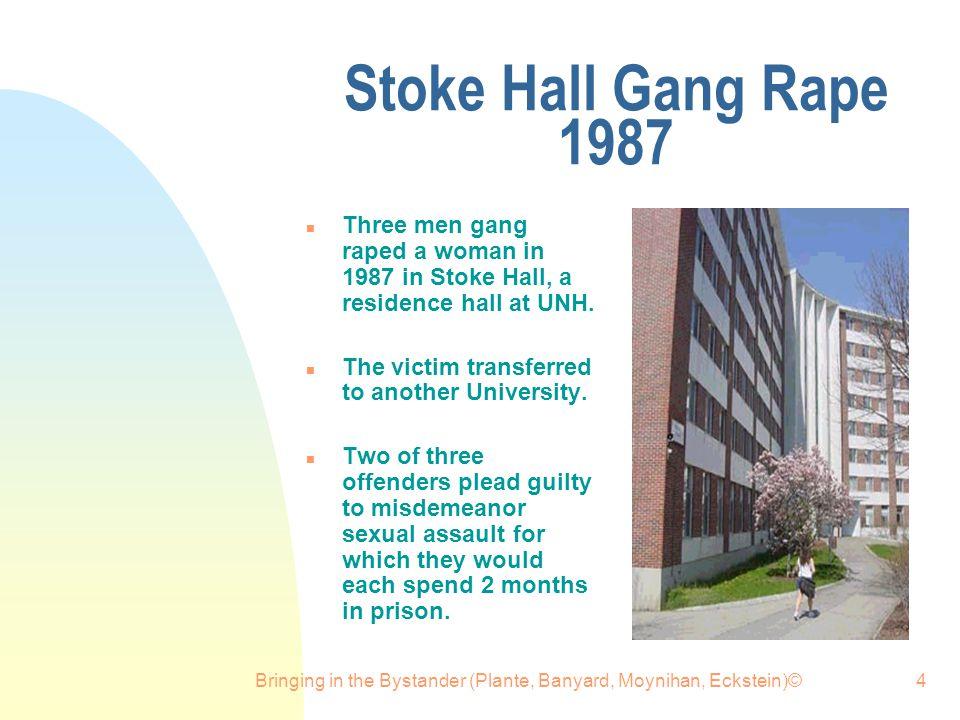 Bringing in the Bystander (Plante, Banyard, Moynihan, Eckstein)©4 Stoke Hall Gang Rape 1987 n Three men gang raped a woman in 1987 in Stoke Hall, a residence hall at UNH.