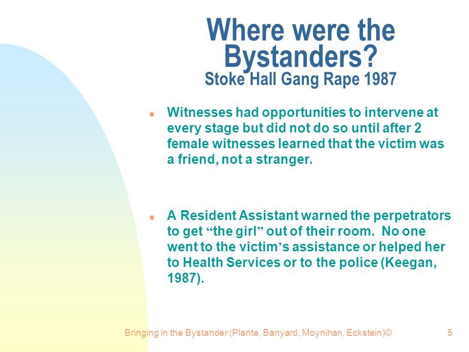 Bringing in the Bystander (Plante, Banyard, Moynihan, Eckstein)©5 Where were the Bystanders? Stoke Hall Gang Rape 1987 n Witnesses had opportunities t