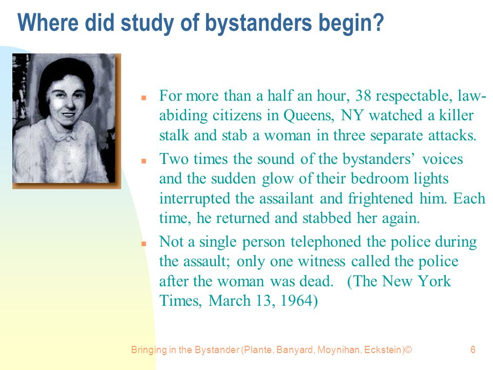 Bringing in the Bystander (Plante, Banyard, Moynihan, Eckstein)©6 Where did study of bystanders begin? n For more than a half an hour, 38 respectable,